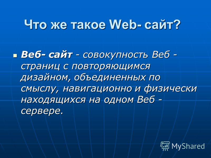 Что же такое Web- сайт? Веб- сайт - совокупность Веб - страниц с повторяющимся дизайном, объединенных по смыслу, навигационно и физически находящихся на одном Веб - сервере. Веб- сайт - совокупность Веб - страниц с повторяющимся дизайном, объединенны