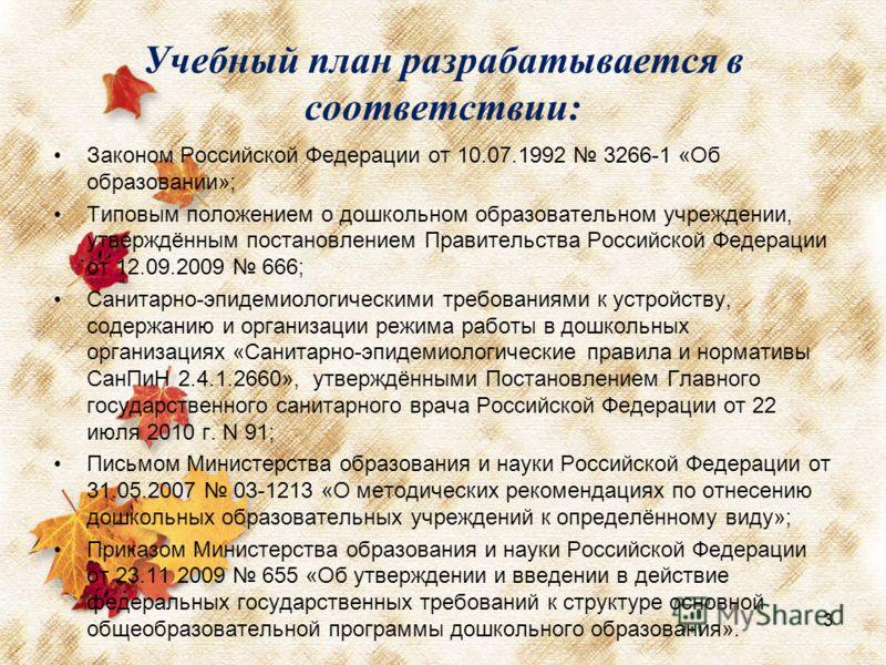 Учебный план разрабатывается в соответствии: Законом Российской Федерации от 10.07.1992 3266-1 «Об образовании»; Типовым положением о дошкольном образовательном учреждении, утверждённым постановлением Правительства Российской Федерации от 12.09.2009