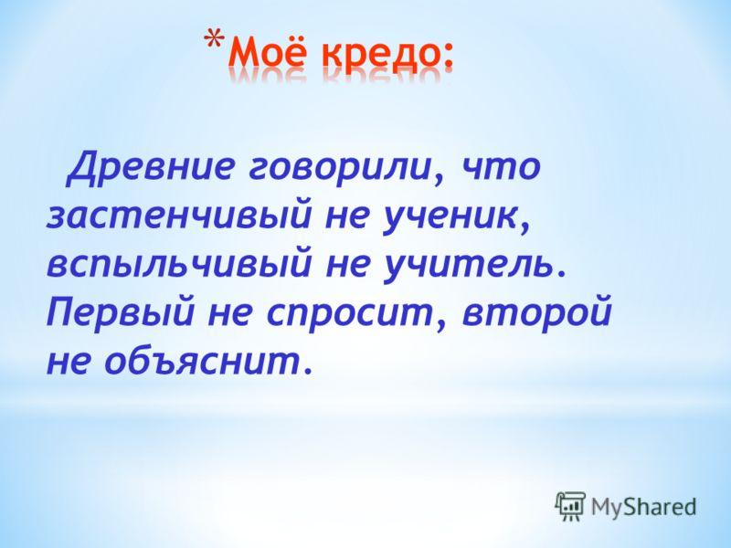 Древние говорили, что застенчивый не ученик, вспыльчивый не учитель. Первый не спросит, второй не объяснит.