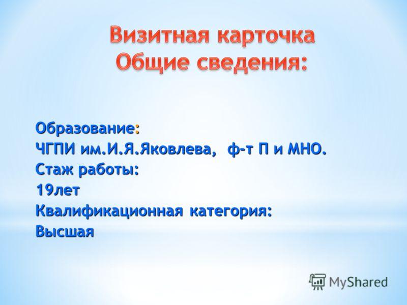 Образование: ЧГПИ им.И.Я.Яковлева, ф-т П и МНО. Стаж работы: 19лет Квалификационная категория: Высшая