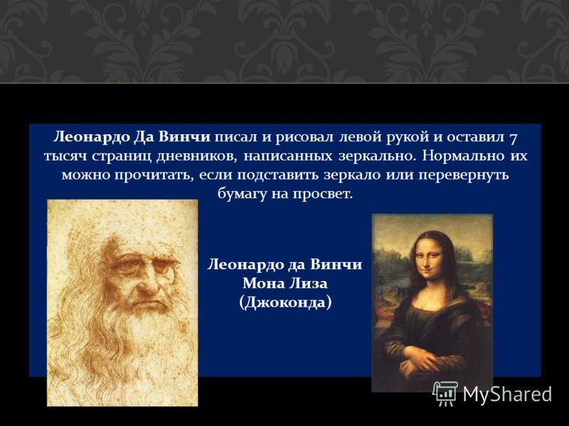 Леонардо Да Винчи писал и рисовал левой рукой и оставил 7 тысяч страниц дневников, написанных зеркально. Нормально их можно прочитать, если подставить зеркало или перевернуть бумагу на просвет. Леонардо да Винчи Мона Лиза ( Джоконда )