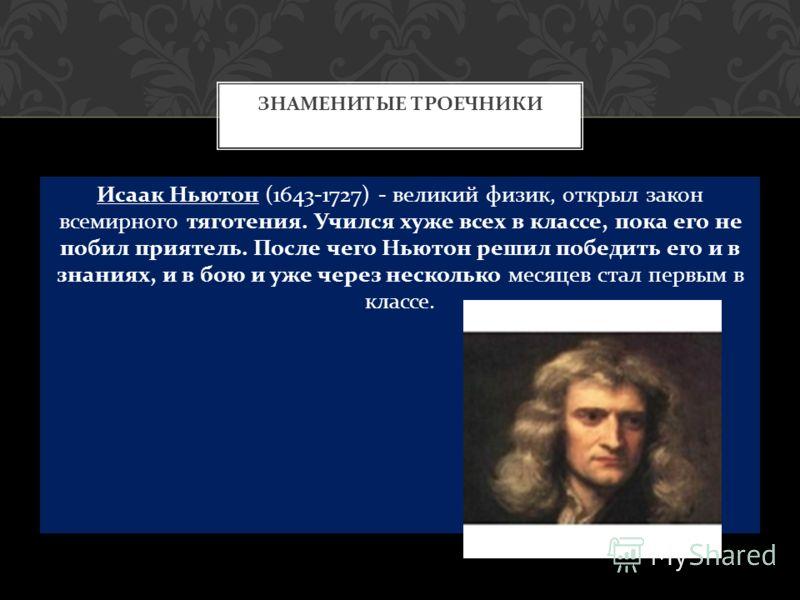 Исаак Ньютон (1643-1727) - великий физик, открыл закон всемирного тяготения. Учился хуже всех в классе, пока его не побил приятель. После чего Ньютон решил победить его и в знаниях, и в бою и уже через несколько месяцев стал первым в классе. ЗНАМЕНИТ