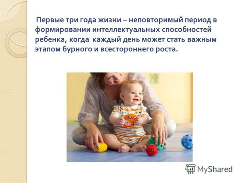 Первые три года жизни – неповторимый период в формировании интеллектуальных способностей ребенка, когда каждый день может стать важным этапом бурного и всестороннего роста.