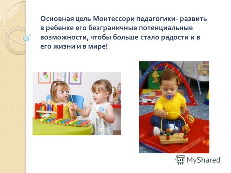 Основная цель Монтессори педагогики - развить в ребенке его безграничные потенциальные возможности, чтобы больше стало радости и в его жизни и в мире !