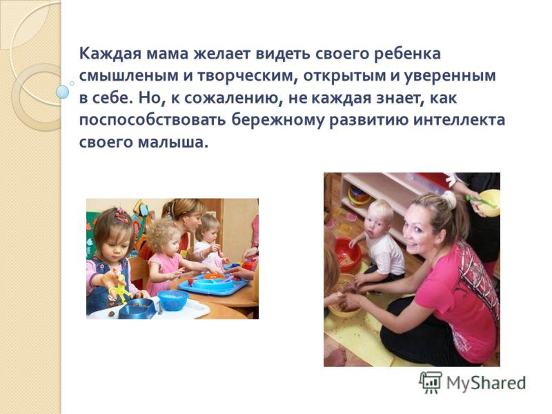 Каждая мама желает видеть своего ребенка смышленым и творческим, открытым и уверенным в себе. Но, к сожалению, не каждая знает, как поспособствовать бережному развитию интеллекта своего малыша.