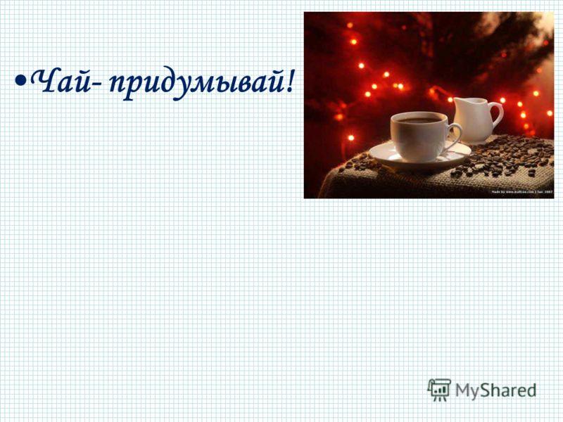 Чай- придумывай!