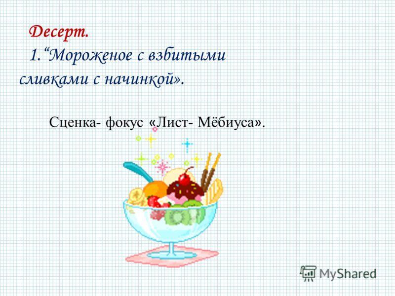 Десерт. 1.Мороженое с взбитыми сливками с начинкой». Сценка- фокус « Лист- Мёбиуса ».