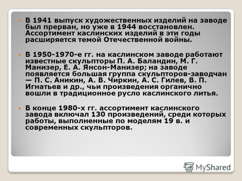 В 1941 выпуск художественных изделий на заводе был прерван, но уже в 1944 восстановлен. Ассортимент каслинских изделий в эти годы расширяется темой Отечественной войны. В 1950-1970-е гг. на каслинском заводе работают известные скульпторы П. А. Баланд