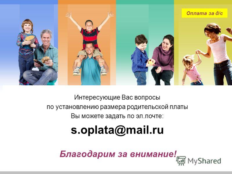 L/O/G/O Благодарим за внимание! Интересующие Вас вопросы по установлению размера родительской платы Вы можете задать по эл.почте: s.oplata@mail.ru Оплата за д/с