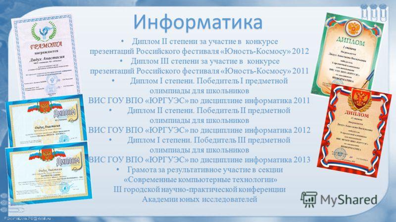 Информатика Диплом II степени за участие в конкурсе Диплом II степени за участие в конкурсе презентаций Российского фестиваля «Юность-Космосу» 2012 Диплом III степени за участие в конкурсе Диплом III степени за участие в конкурсе презентаций Российск