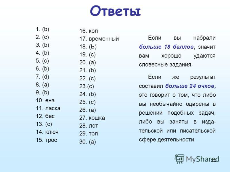 20 Ответы 1. (b) 2. (с) 3. (b) 4. (b) 5. (с) 6. (b) 7. (d) 8. (a) 9. (b) 10. ена 11. ласка 12. бес 13. (с) 14. ключ 15. трос 16. кол 17. временный 18. (Ь) 19. (с) 20. (а) 21. (b) 22. (с) 23.(с) 24. (b) 25. (с) 26. (а) 27. кошка 28. лот 29. тол 30. (а