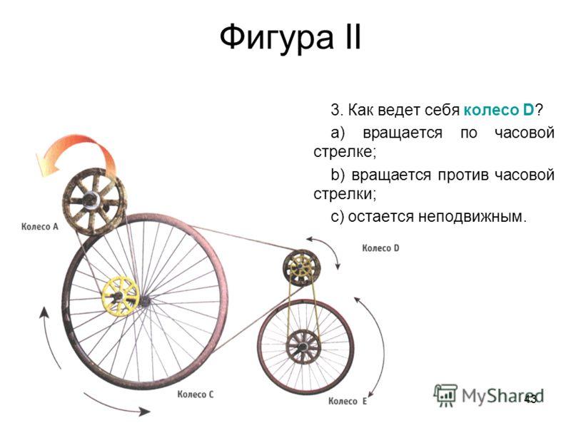43 Фигура II 3. Как ведет себя колесо D? a) вращается по часовой стрелке; b) вращается против часовой стрелки; c) остается неподвижным.