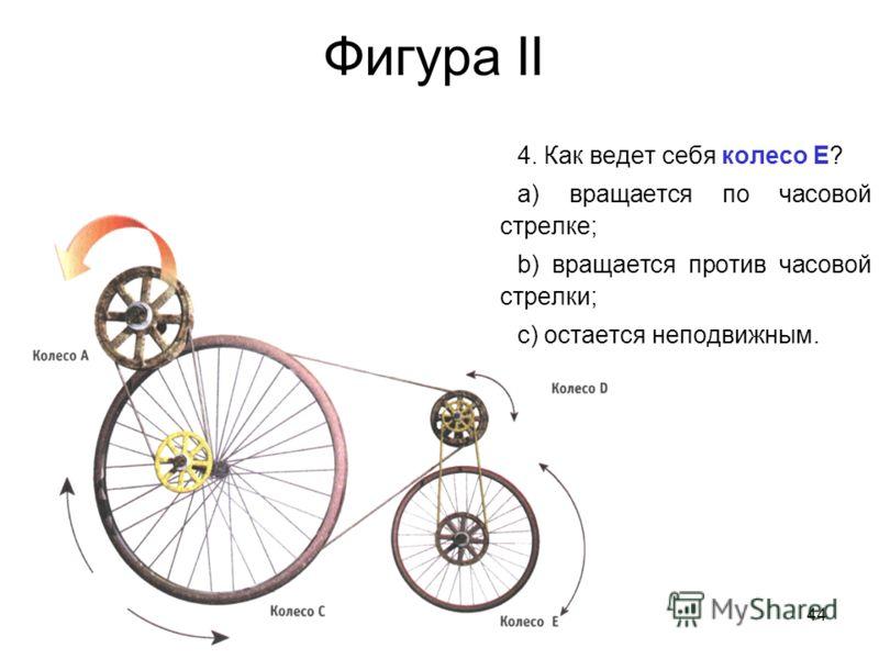 44 Фигура II 4. Как ведет себя колесо Е? a) вращается по часовой стрелке; b) вращается против часовой стрелки; c) остается неподвижным.