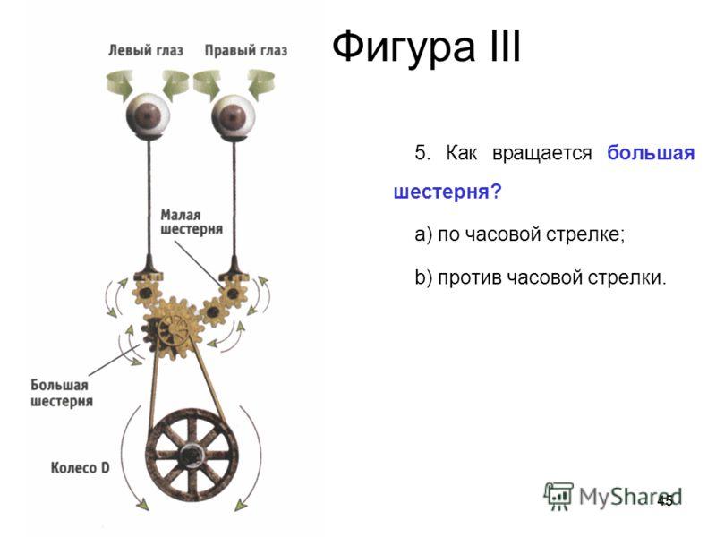 45 Фигура III 5. Как вращается большая шестерня? a) по часовой стрелке; b) против часовой стрелки.