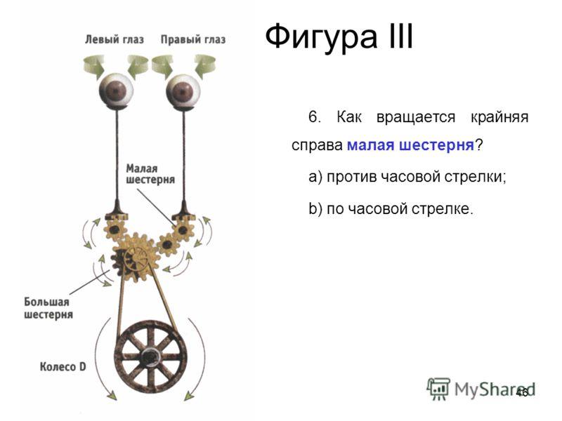 46 Фигура III 6. Как вращается крайняя справа малая шестерня? a) против часовой стрелки; b) по часовой стрелке.