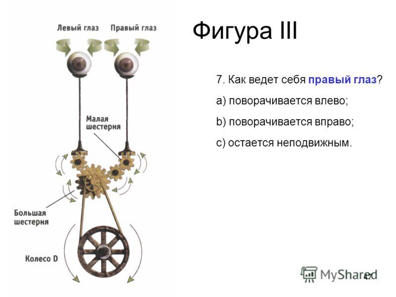 47 Фигура III 7. Как ведет себя правый глаз? a) поворачивается влево; b) поворачивается вправо; c) остается неподвижным.
