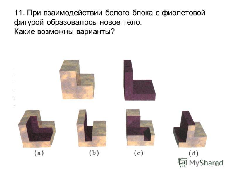 61 11. При взаимодействии белого блока с фиолетовой фигурой образовалось новое тело. Какие возможны варианты?