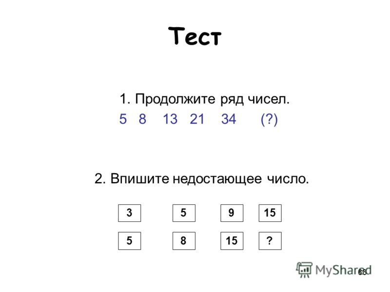 66 Тест 1. Продолжите ряд чисел. 5 8 13 21 34 (?) 2. Впишите недостающее число. 3 85 1595 ?