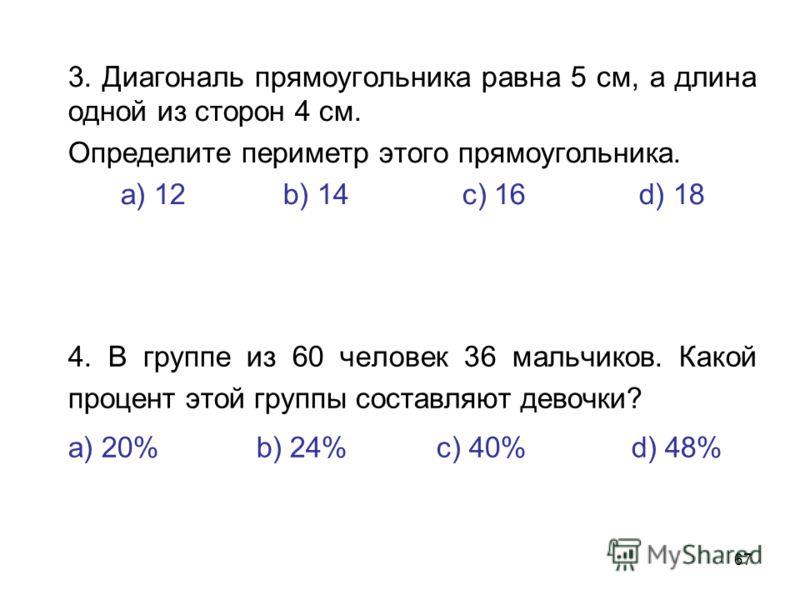 67 3. Диагональ прямоугольника равна 5 см, а длина одной из сторон 4 см. Определите периметр этого прямоугольника. а) 12 b) 14 с) 16 d) 18 4. В группе из 60 человек 36 мальчиков. Какой процент этой группы составляют девочки? а) 20% b) 24% с) 40% d) 4