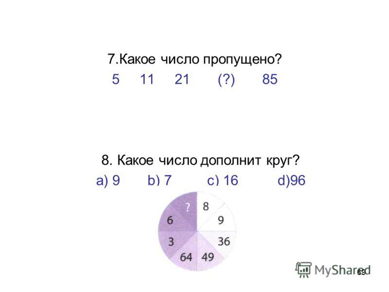 69 7.Какое число пропущено? 5 11 21 (?) 85 8. Какое число дополнит круг? а) 9 b) 7 с) 16 d)96