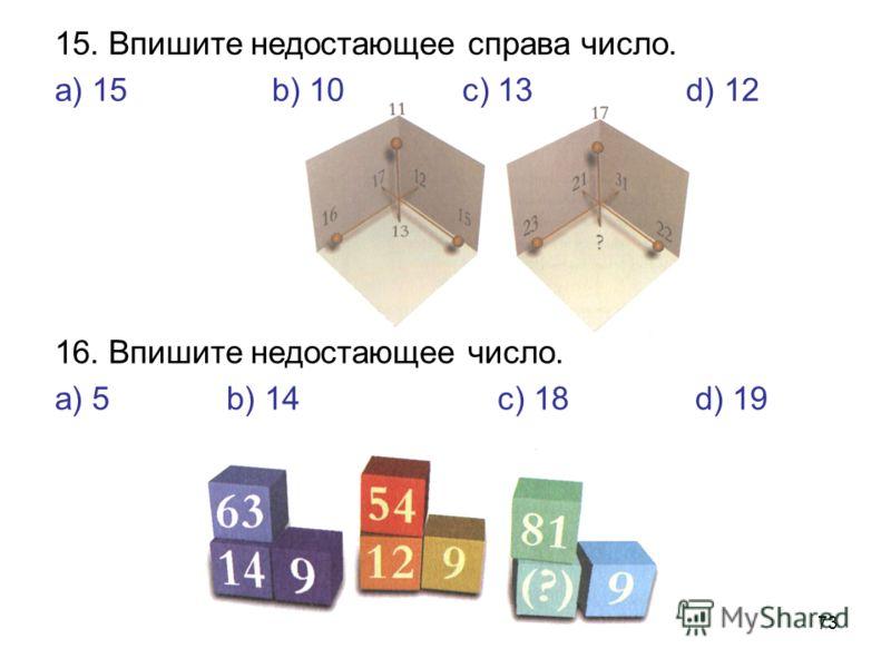 73 16. Впишите недостающее число. а) 5 b) 14 с) 18 d) 19 15. Впишите недостающее справа число. а) 15 b) 10 с) 13 d) 12