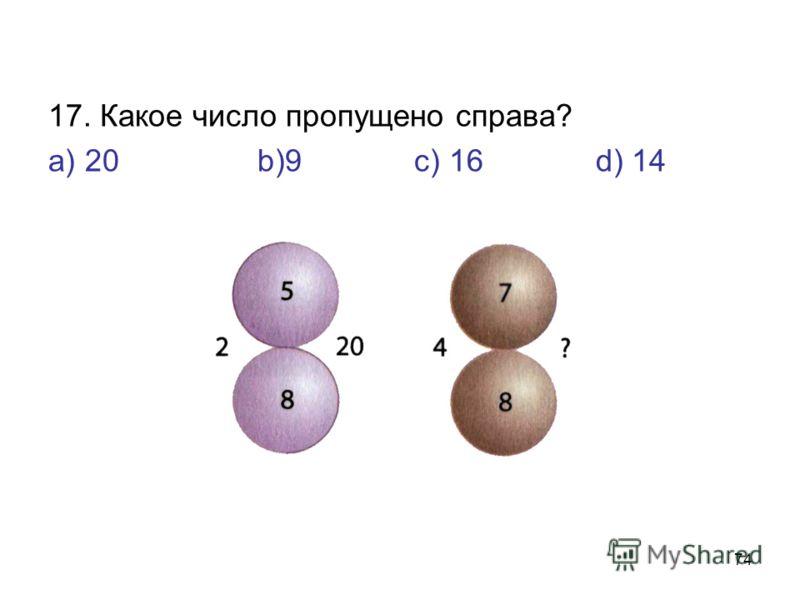 74 17. Какое число пропущено справа? а) 20 b)9 с) 16 d) 14