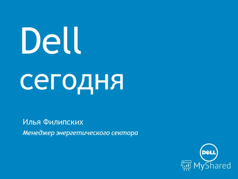 Dell сегодня Илья Филипских Менеджер энергетического сектора