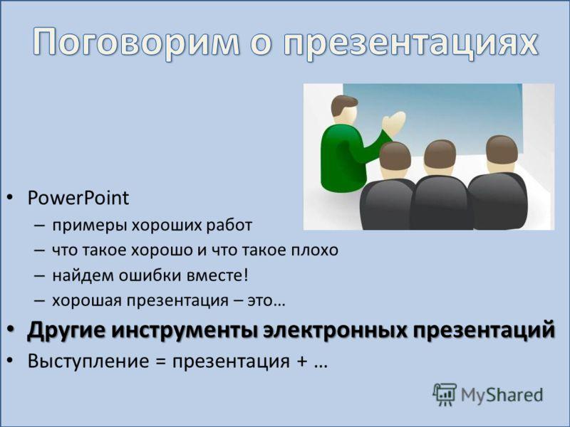 PowerPoint – примеры хороших работ – что такое хорошо и что такое плохо – найдем ошибки вместе! – хорошая презентация – это… Другие инструменты электронных презентаций Другие инструменты электронных презентаций Выступление = презентация + …