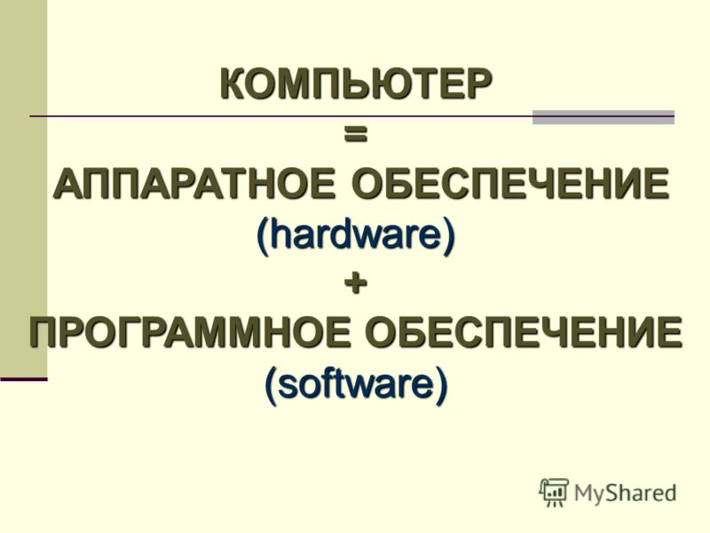 КОМПЬЮТЕР= АППАРАТНОЕ ОБЕСПЕЧЕНИЕ АППАРАТНОЕ ОБЕСПЕЧЕНИЕ(hardware)+ ПРОГРАММНОЕ ОБЕСПЕЧЕНИЕ (software)