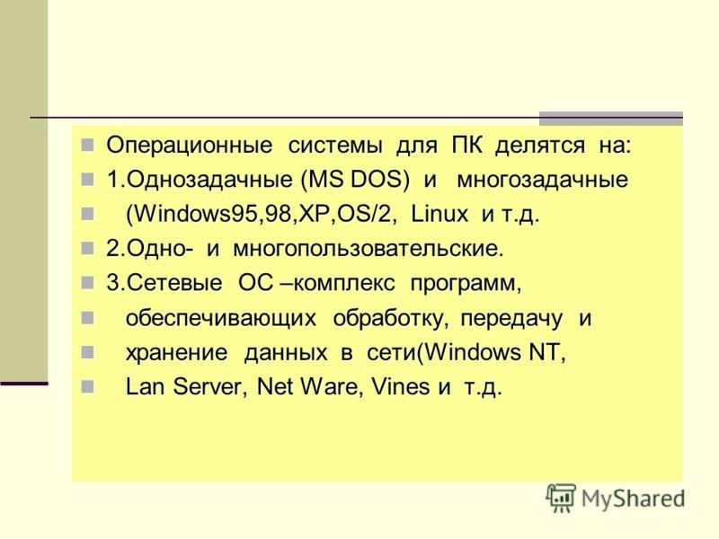 Операционные системы для ПК делятся на: Операционные системы для ПК делятся на: 1.Однозадачные (MS DOS) и многозадачные 1.Однозадачные (MS DOS) и многозадачные (Windows95,98,XP,OS/2, Linux и т.д. (Windows95,98,XP,OS/2, Linux и т.д. 2.Одно- и многопол