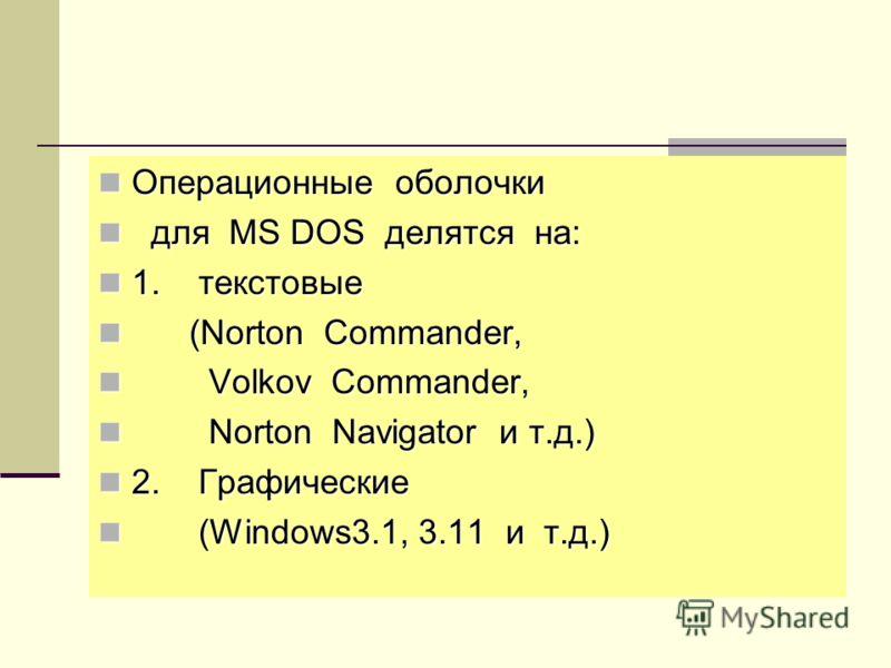 Операционные оболочки Операционные оболочки для MS DOS делятся на: для MS DOS делятся на: 1. текстовые 1. текстовые (Norton Commander, (Norton Commander, Volkov Commander, Volkov Commander, Norton Navigator и т.д.) Norton Navigator и т.д.) 2. Графиче