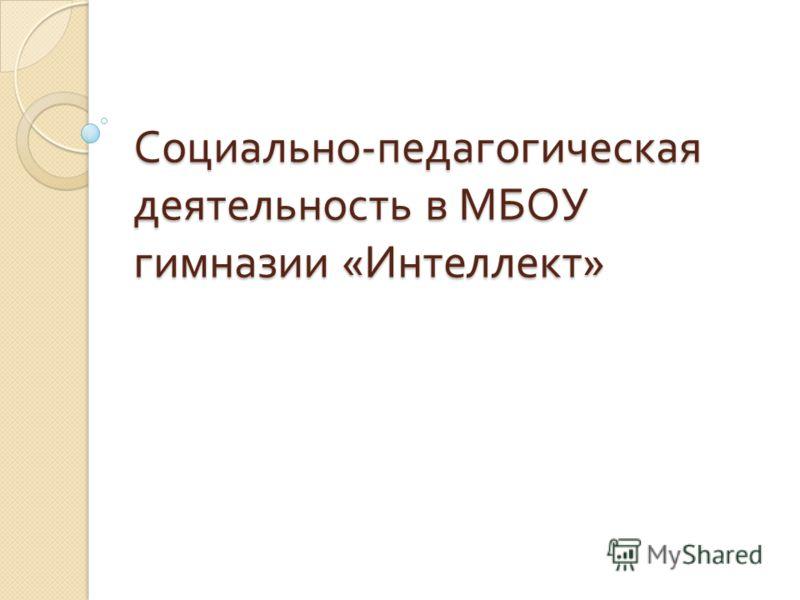 Социально - педагогическая деятельность в МБОУ гимназии « Интеллект »