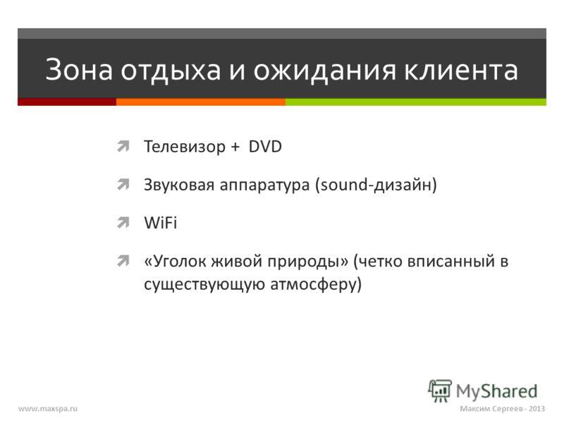 Максим Сергеев - 2013www.maxspa.ru Зона отдыха и ожидания клиента Телевизор + DVD Звуковая аппаратура (sound-дизайн) WiFi «Уголок живой природы» (четко вписанный в существующую атмосферу)