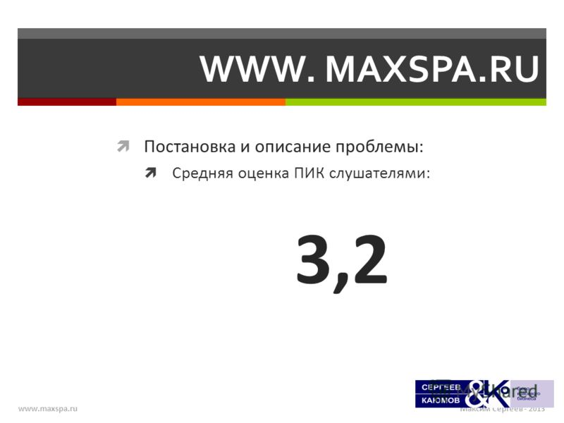Максим Сергеев - 2013www.maxspa.ru WWW. MAXSPA.RU Постановка и описание проблемы: Средняя оценка ПИК слушателями: 3,2