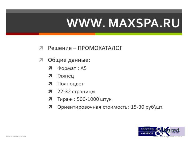 Максим Сергеев - 2013www.maxspa.ru WWW. MAXSPA.RU Решение – ПРОМОКАТАЛОГ Общие данные: Формат : А5 Глянец Полноцвет 22-32 страницы Тираж : 500-1000 штук Ориентировочная стоимость: 15-30 руб\шт.