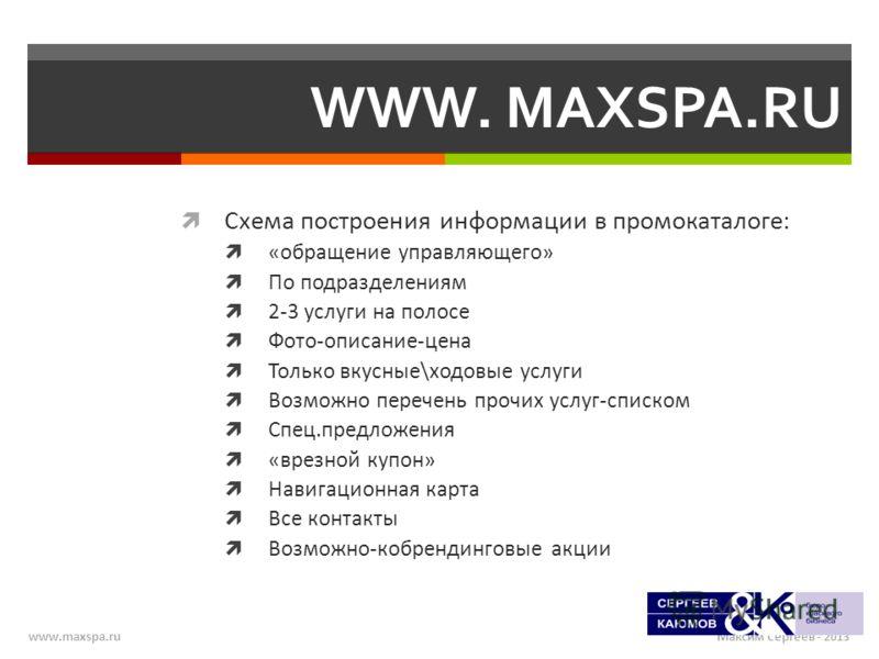 Максим Сергеев - 2013www.maxspa.ru WWW. MAXSPA.RU Схема построения информации в промокаталоге: «обращение управляющего» По подразделениям 2-3 услуги на полосе Фото-описание-цена Только вкусные\ходовые услуги Возможно перечень прочих услуг-списком Спе