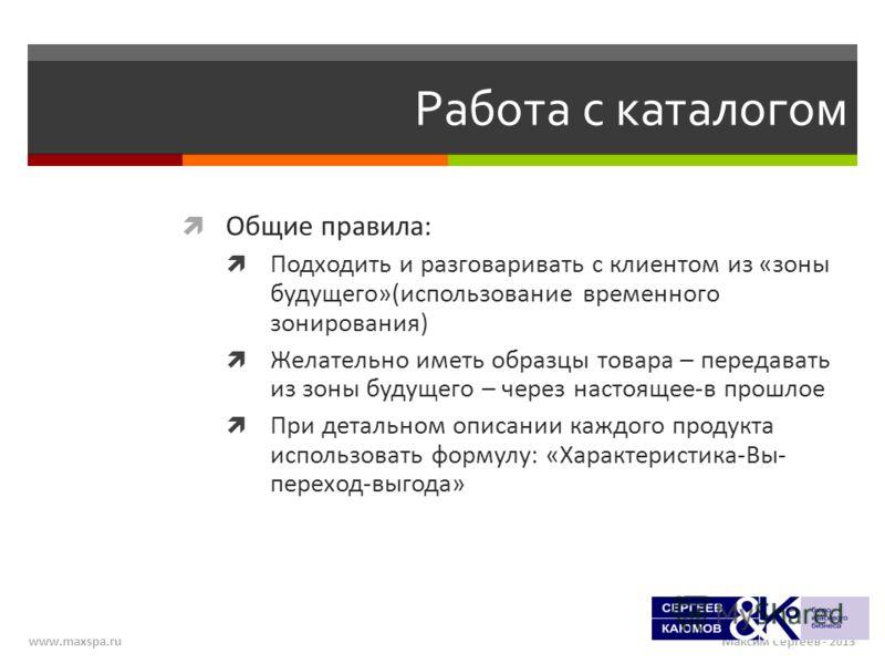 Максим Сергеев - 2013www.maxspa.ru Работа с каталогом Общие правила: Подходить и разговаривать с клиентом из «зоны будущего»(использование временного зонирования) Желательно иметь образцы товара – передавать из зоны будущего – через настоящее-в прошл