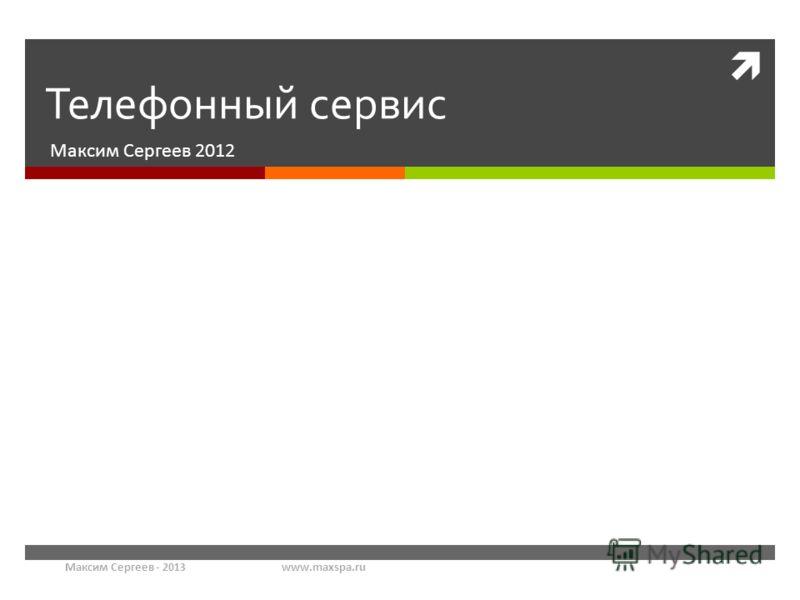 Максим Сергеев - 2013www.maxspa.ru Телефонный сервис Максим Сергеев 2012