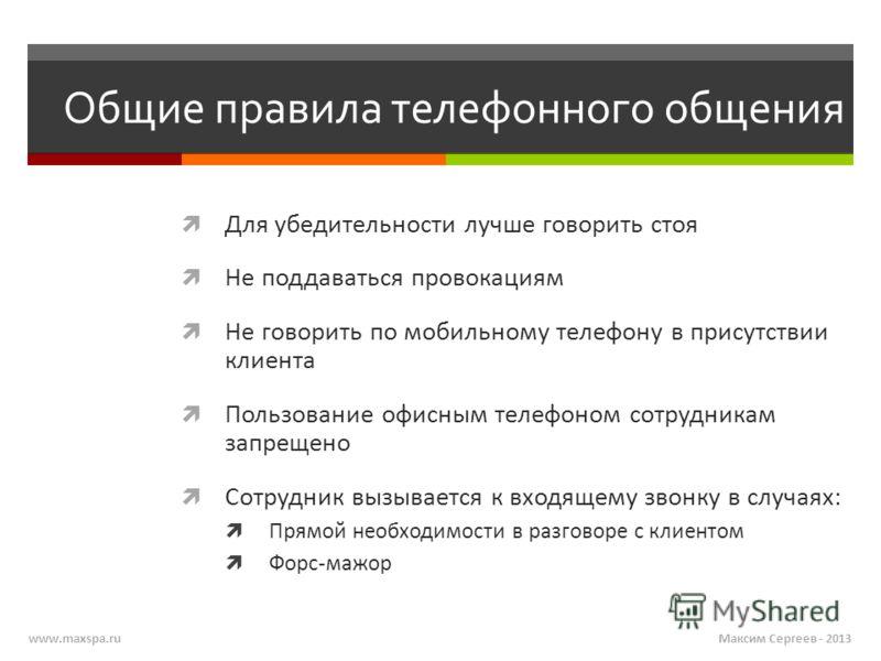 Максим Сергеев - 2013www.maxspa.ru Общие правила телефонного общения Для убедительности лучше говорить стоя Не поддаваться провокациям Не говорить по мобильному телефону в присутствии клиента Пользование офисным телефоном сотрудникам запрещено Сотруд