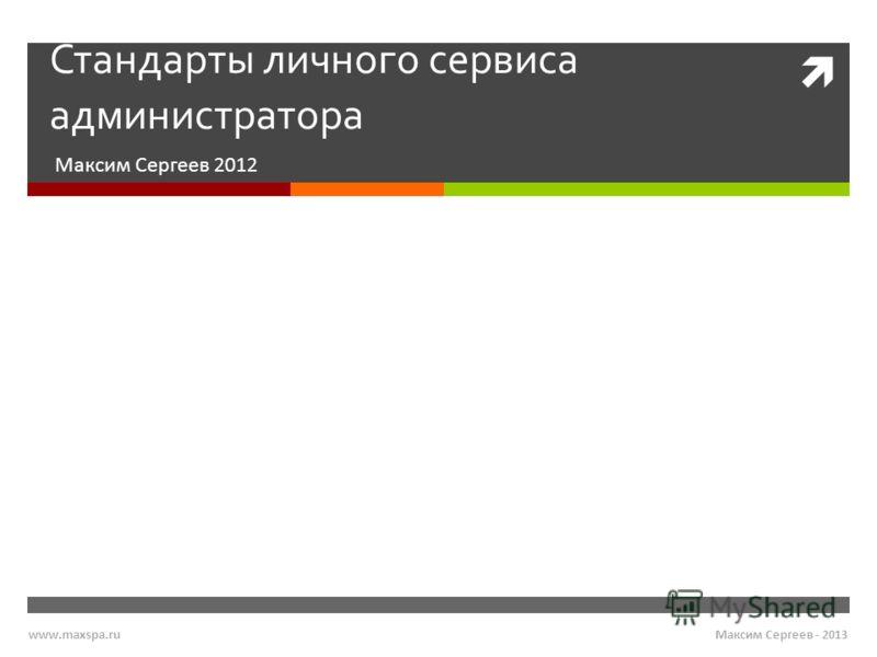 Стандарты личного сервиса администратора Максим Сергеев 2012 Максим Сергеев - 2013www.maxspa.ru