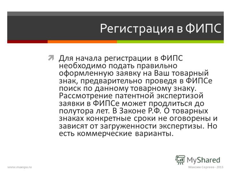 www.maxspa.ru Регистрация в ФИПС Для начала регистрации в ФИПС необходимо подать правильно оформленную заявку на Ваш товарный знак, предварительно проведя в ФИПСе поиск по данному товарному знаку. Рассмотрение патентной экспертизой заявки в ФИПСе мож