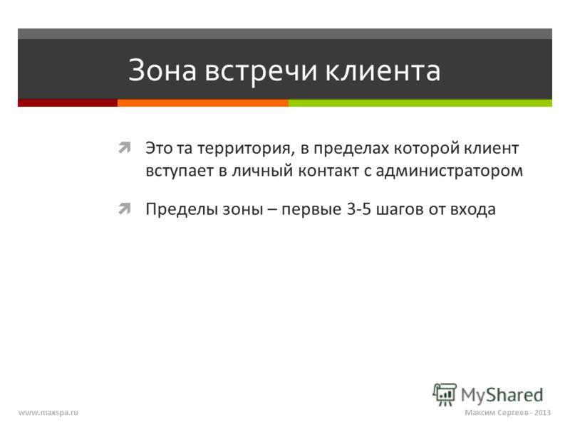 Максим Сергеев - 2013www.maxspa.ru Зона встречи клиента Это та территория, в пределах которой клиент вступает в личный контакт с администратором Пределы зоны – первые 3-5 шагов от входа