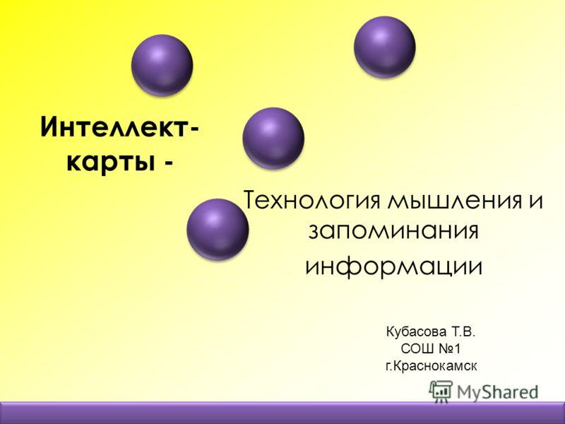 Интеллект- карты - Технология мышления и запоминания информации Кубасова Т.В. СОШ 1 г.Краснокамск
