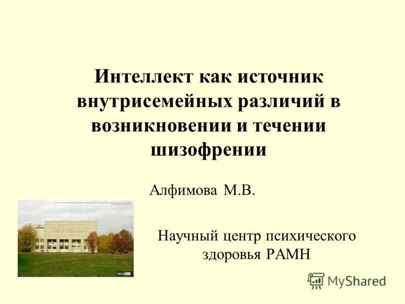 Алфимова М.В. Научный центр психического здоровья РАМН Интеллект как источник внутрисемейных различий в возникновении и течении шизофрении