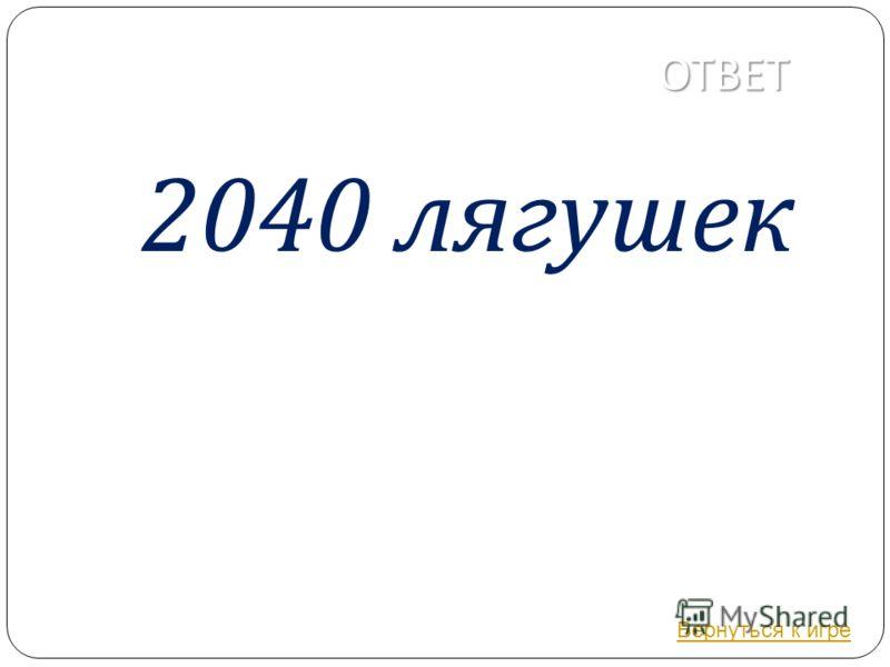 ОТВЕТ 2040 лягушек Вернуться к игре