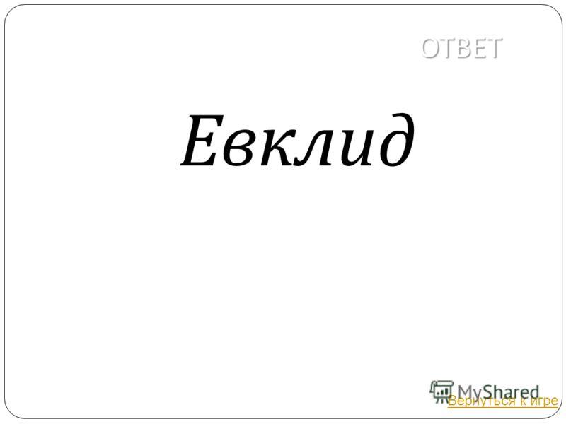 ОТВЕТ Евклид Вернуться к игре