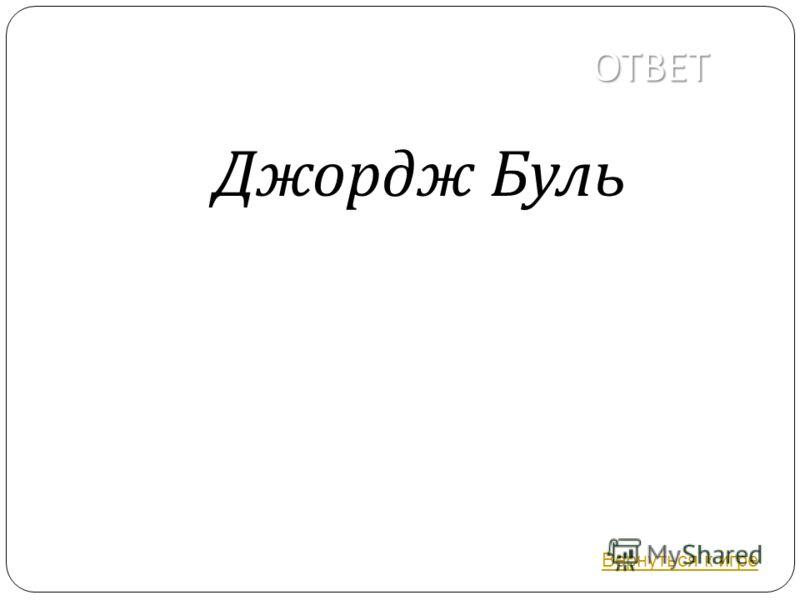 ОТВЕТ Джордж Буль Вернуться к игре