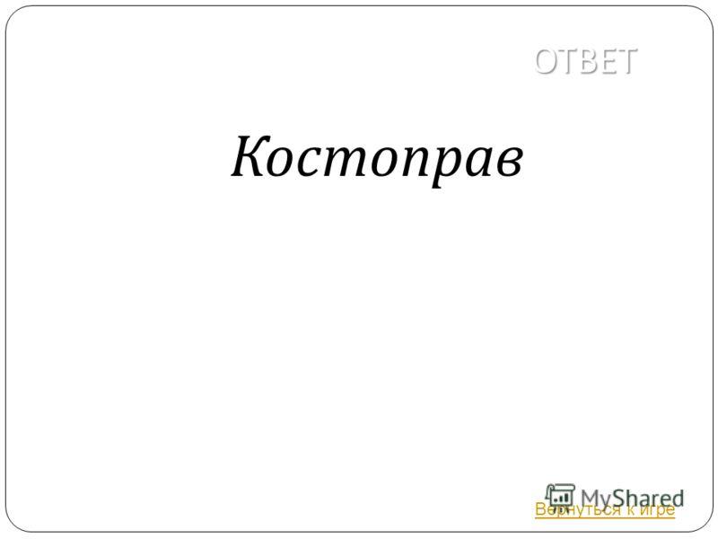 ОТВЕТ Костоправ Вернуться к игре