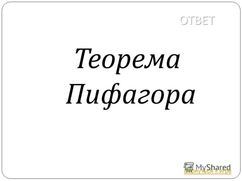 ОТВЕТ Теорема Пифагора Вернуться к игре