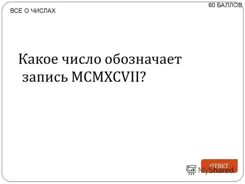 Какое число обозначает запись MCMXCVII? 60 БАЛЛОВ ОТВЕТ ВСЕ О ЧИСЛАХ